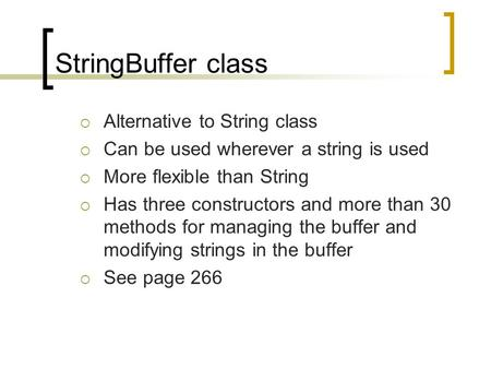 StringBuffer class  Alternative to String class  Can be used wherever a string is used  More flexible than String  Has three constructors and more.