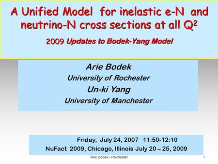 Arie Bodek - Rochester 1 A Unified Model for inelastic e-N and neutrino-N cross sections at all Q 2 2009 Updates to Bodek-Yang Model A Unified Model for.