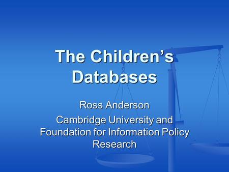The Children's Databases Ross Anderson Cambridge University and Foundation for Information Policy Research.