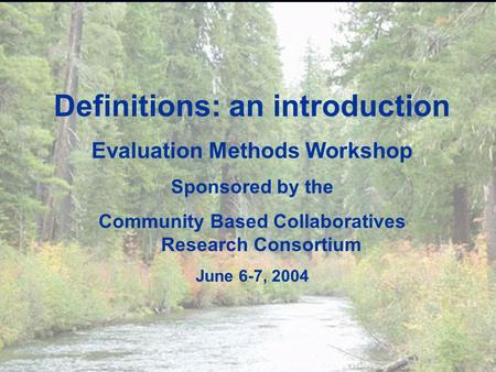 Evaluation Methods Workshop ? Definitions: an introduction Evaluation Methods Workshop Sponsored by the Community Based Collaboratives Research Consortium.