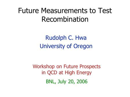 Future Measurements to Test Recombination Rudolph C. Hwa University of Oregon Workshop on Future Prospects in QCD at High Energy BNL, July 20, 2006.