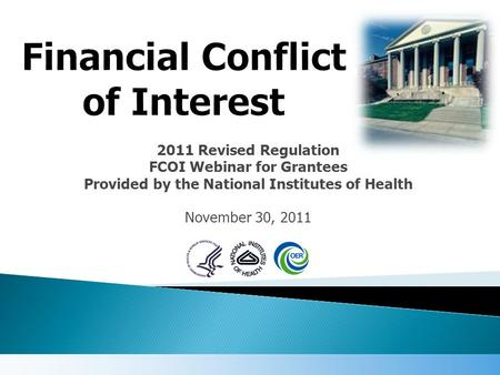 2011 Revised Regulation FCOI Webinar for Grantees Provided by the National Institutes of Health November 30, 2011.