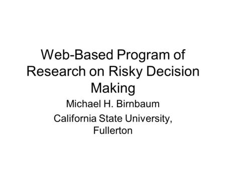 Web-Based Program of Research on Risky Decision Making Michael H. Birnbaum California State University, Fullerton.