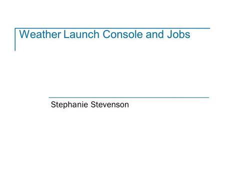 Weather Launch Console and Jobs Stephanie Stevenson.