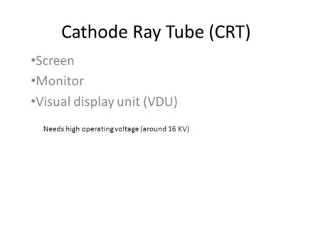 Cathode Ray Tube (CRT) Screen Monitor Visual display unit (VDU) Needs high operating voltage (around 16 KV)