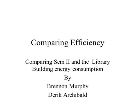 Comparing Efficiency Comparing Sem II and the Library Building energy consumption By Brennon Murphy Derik Archibald.
