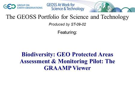 The GEOSS Portfolio for Science and Technology Produced by ST-09-02 Featuring: Biodiversity: GEO Protected Areas Assessment & Monitoring Pilot: The GRAAMP.