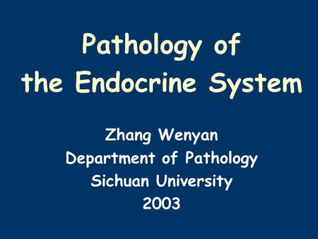 Pathology of the Endocrine System Zhang Wenyan Department of Pathology Sichuan University 2003.