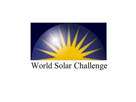 World Solar Challenge. The Race For solar (photovoltaic) powered vehicles Darwin to Adelaide: 3000km First Race 1987 Currently held every two years.
