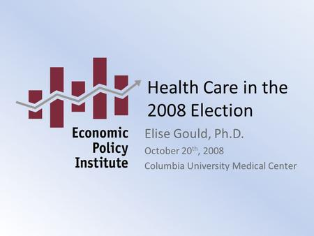 Health Care in the 2008 Election Elise Gould, Ph.D. October 20 th, 2008 Columbia University Medical Center.