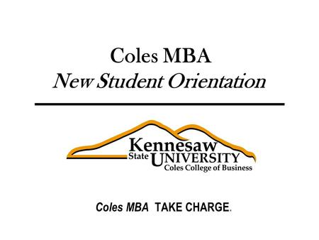 Graduate Business Programs Coles MBA New Student Orientation Coles MBA TAKE CHARGE.