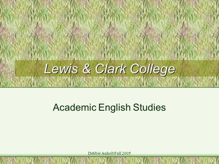 Debbie Anholt Fall 2005 Lewis & Clark College Academic English Studies.