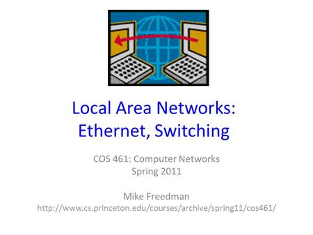 Local Area Networks: Ethernet, Switching COS 461: Computer Networks Spring 2011 Mike Freedman