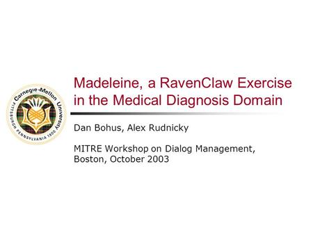 Madeleine, a RavenClaw Exercise in the Medical Diagnosis Domain Dan Bohus, Alex Rudnicky MITRE Workshop on Dialog Management, Boston, October 2003.