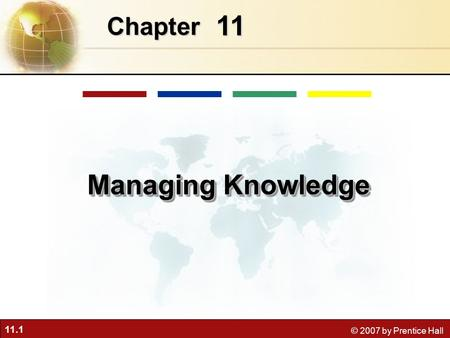 11.1 © 2007 by Prentice Hall 11 Chapter Managing Knowledge.