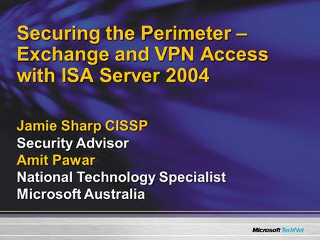 Securing the Perimeter – Exchange and VPN Access with ISA Server 2004 Jamie Sharp CISSP Security Advisor Amit Pawar National Technology Specialist Microsoft.