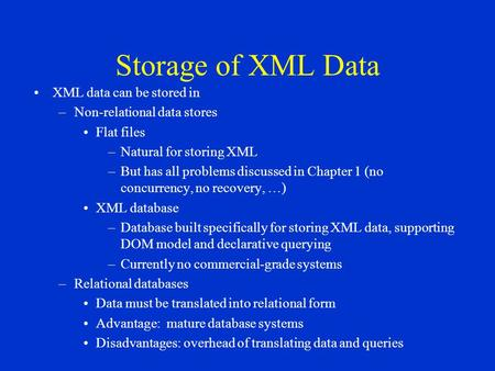 Storage of XML Data XML data can be stored in –Non-relational data stores Flat files –Natural for storing XML –But has all problems discussed in Chapter.