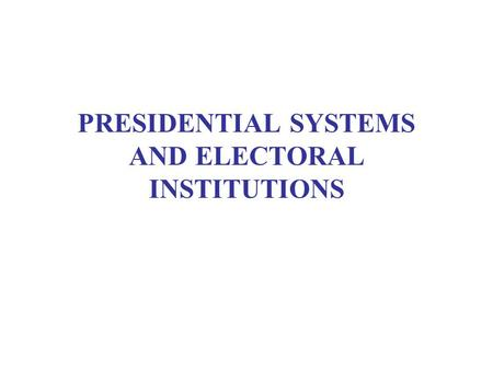 "PRESIDENTIAL SYSTEMS AND ELECTORAL INSTITUTIONS. WEEKLY READING Smith, Democracy, chs. 5-7 Carey, ""Presidentialism and Representative Institutions"" Coppedge,"