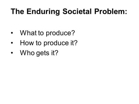 The Enduring Societal Problem: What to produce? How to produce it? Who gets it?