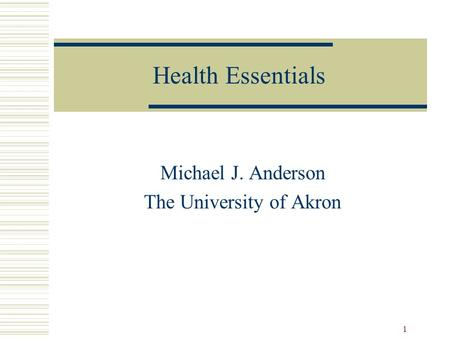 1 Health Essentials Michael J. Anderson The University of Akron.