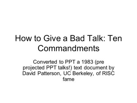How to Give a Bad Talk: Ten Commandments Converted to PPT a 1983 (pre projected PPT talks!) text document by David Patterson, UC Berkeley, of RISC fame.