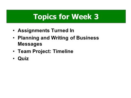 Assignments Turned In Planning and Writing of Business Messages Team Project: Timeline Quiz Topics for Week 3.
