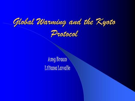 Global Warming and the Kyoto Protocol Amy Braun Liliana Lavalle.
