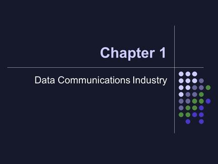 Chapter 1 Data Communications Industry. Objectives of Chapter 1 To understand the meaning of data communications To study the basic components of data.