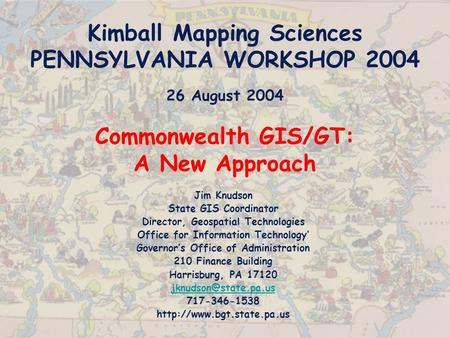 Kimball Mapping Sciences PENNSYLVANIA WORKSHOP 2004 26 August 2004 Commonwealth GIS/GT: A New Approach Jim Knudson State GIS Coordinator Director, Geospatial.