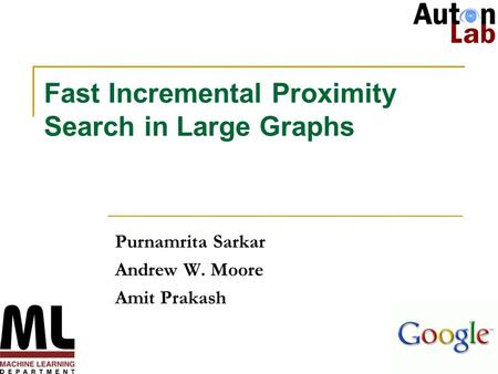 1 Fast Incremental Proximity Search in Large Graphs Purnamrita Sarkar Andrew W. Moore Amit Prakash.