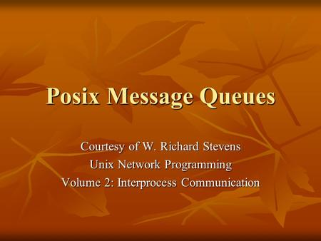 Posix Message Queues Courtesy of W. Richard Stevens Unix Network Programming Volume 2: Interprocess Communication.