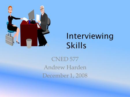 Interviewing Skills CNED 577 Andrew Harden December 1, 2008.