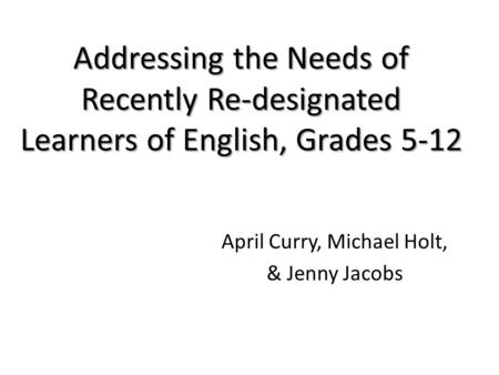 Addressing the Needs of Recently Re-designated Learners of English, Grades 5-12 April Curry, Michael Holt, & Jenny Jacobs.