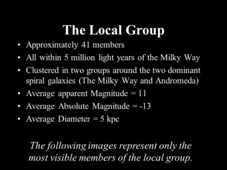 The Local Group Approximately 41 members All within 5 million light years of the Milky Way Clustered in two groups around the two dominant spiral galaxies.