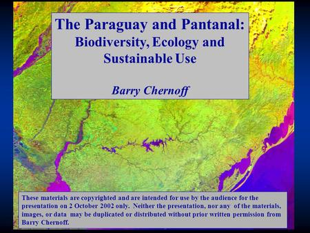 The Paraguay and Pantanal: Biodiversity, Ecology and Sustainable Use Barry Chernoff These materials are copyrighted and are intended for use by the audience.