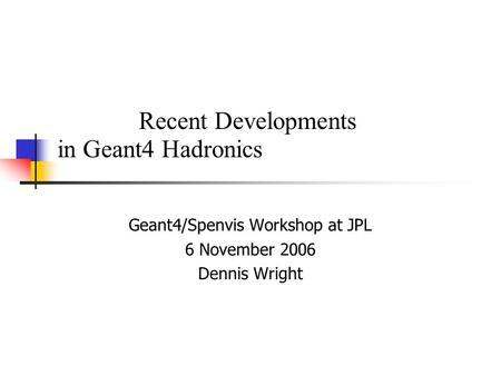Recent Developments in Geant4 Hadronics Geant4/Spenvis Workshop at JPL 6 November 2006 Dennis Wright.
