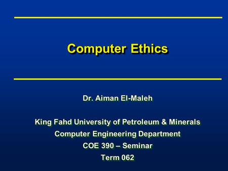 Computer Ethics Dr. Aiman El-Maleh King Fahd University of Petroleum & Minerals Computer Engineering Department COE 390 – Seminar Term 062 Dr. Aiman El-Maleh.