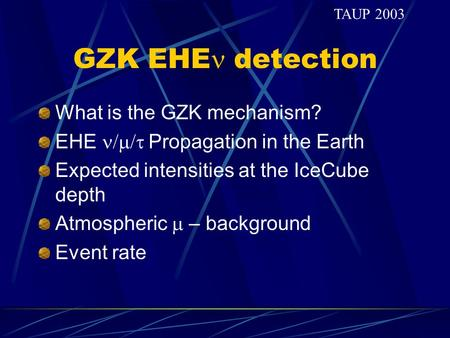 GZK EHE detection What is the GZK mechanism? EHE  Propagation in the Earth Expected intensities at the IceCube depth Atmospheric  – background Event.
