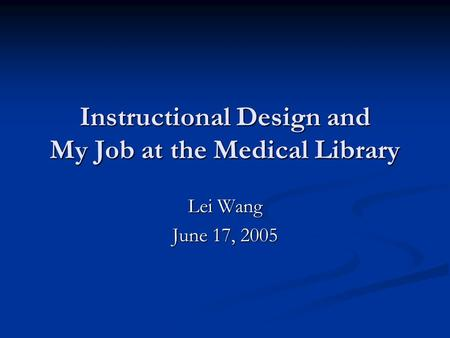 Instructional Design and My Job at the Medical Library Lei Wang June 17, 2005.