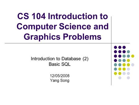 CS 104 Introduction to Computer Science and Graphics Problems Introduction to Database (2) Basic SQL 12/05/2008 Yang Song.