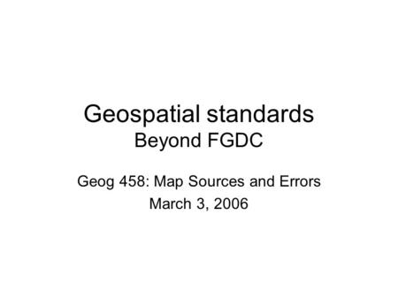 Geospatial standards Beyond FGDC Geog 458: Map Sources and Errors March 3, 2006.