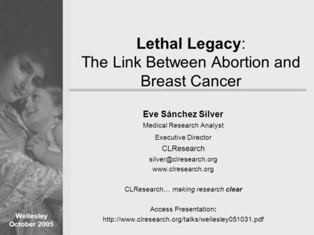 Wellesley October 2005 Lethal Legacy: The Link Between <strong>Abortion</strong> and Breast Cancer Eve Sánchez Silver <strong>Medical</strong> Research Analyst Executive Director CLResearch.