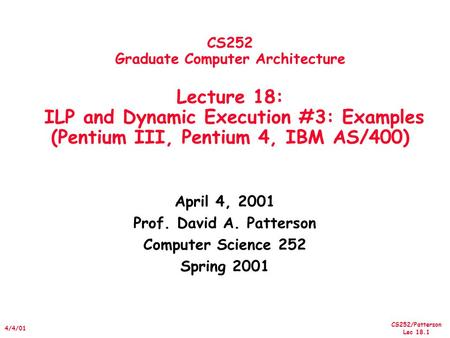 CS252/Patterson Lec 18.1 4/4/01 CS252 Graduate Computer Architecture Lecture 18: ILP and Dynamic Execution #3: Examples (Pentium III, Pentium 4, IBM AS/400)