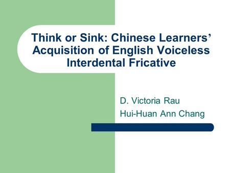 Think or Sink: Chinese Learners ' Acquisition of English Voiceless Interdental Fricative D. Victoria Rau Hui-Huan Ann Chang.