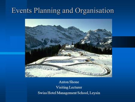 Events Planning and Organisation Anton Shone Visiting Lecturer Swiss Hotel Management School, Leysin.