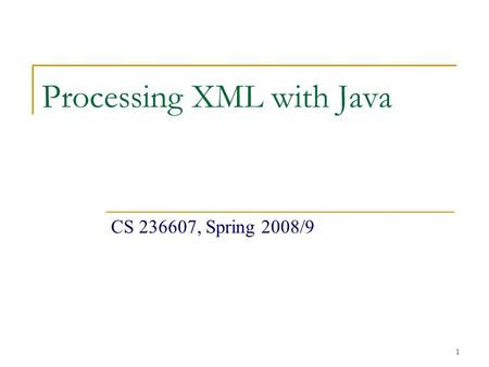 1 Processing XML with Java CS 236607, Spring 2008/9.