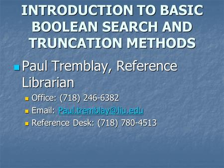 INTRODUCTION TO BASIC BOOLEAN SEARCH AND TRUNCATION METHODS Paul Tremblay, Reference Librarian Paul Tremblay, Reference Librarian Office: (718) 246-6382.