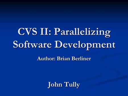 CVS II: Parallelizing Software Development Author: Brian Berliner John Tully.
