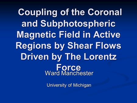 Ward Manchester University of Michigan Coupling of the Coronal and Subphotospheric Magnetic Field in Active Regions by Shear Flows Driven by The Lorentz.