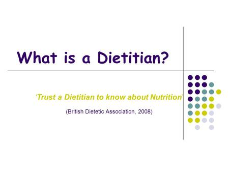 What is a Dietitian? 'Trust a Dietitian to know about Nutrition' (British Dietetic Association, 2008)
